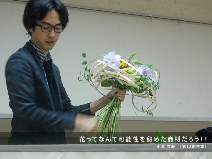 花ってなんて可能性を秘めた商材だろう!!/小泉 吉寿 (第12期卒業)